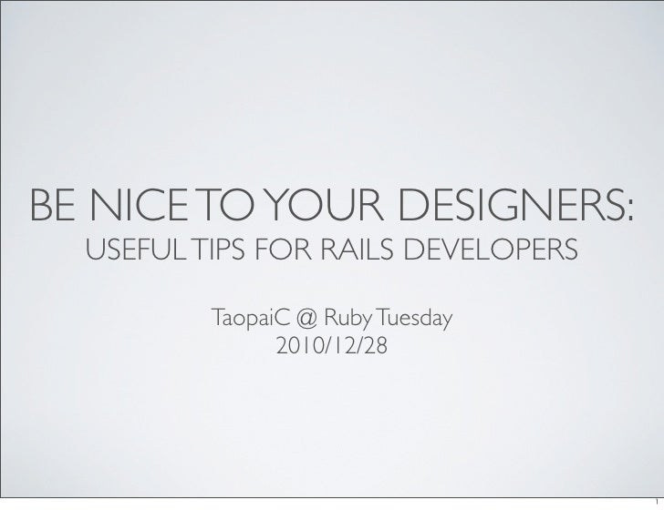BE NICE TO YOUR DESIGNERS:  USEFUL TIPS FOR RAILS DEVELOPERS          TaopaiC @ Ruby Tuesday                2010/12/28