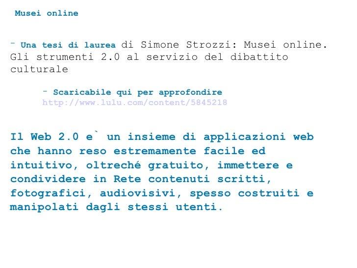 Musei online <ul><li>Una tesi di laurea  di Simone Strozzi: Musei online. Gli strumenti 2.0 al servizio del dibattito cult...