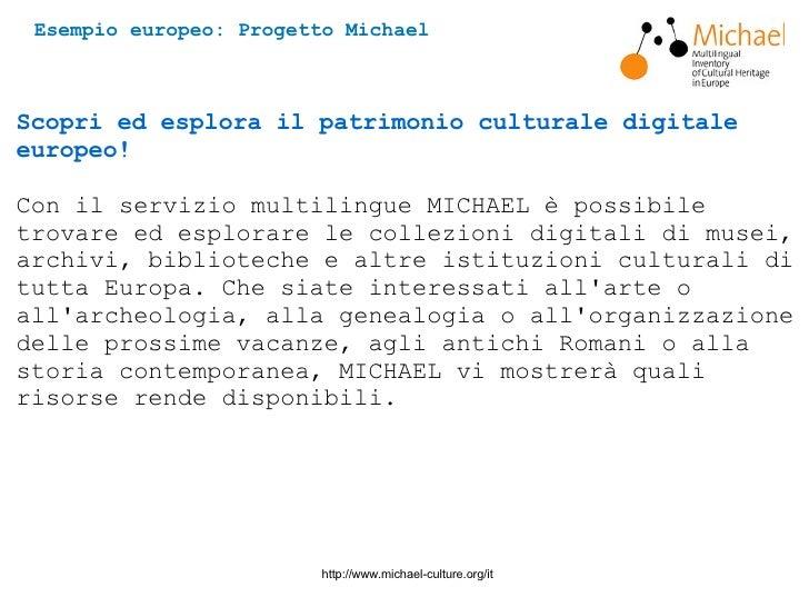 Esempio europeo: Progetto Michael http://www.michael-culture.org/it Scopri ed esplora il patrimonio culturale digitale eur...