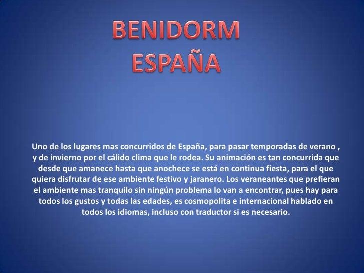 BENIDORM<br />ESPAÑA<br />Uno de los lugares mas concurridos de España, para pasar temporadas de verano , y de invierno po...