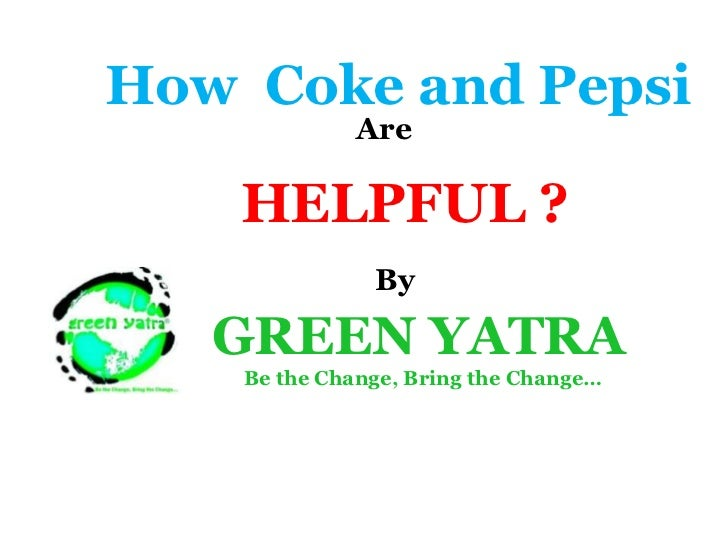 How Coke and Pepsi              Are    HELPFUL ?               By   GREEN YATRA    Be the Change, Bring the Change…