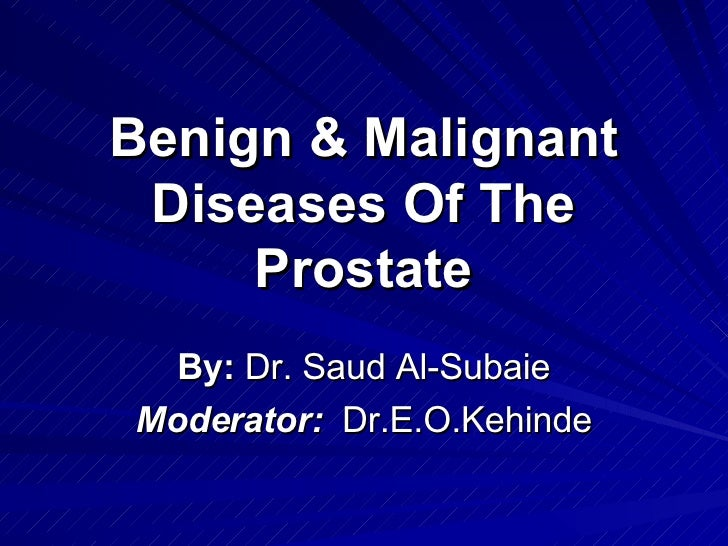 Benign & Malignant Diseases Of The Prostate By:  Dr. Saud Al-Subaie Moderator:   Dr.E.O.Kehinde