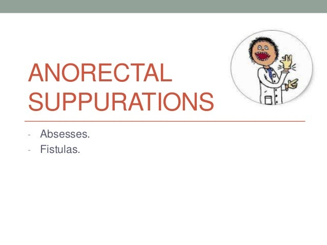 ANORECTALSUPPURATIONS- Absesses.- Fistulas.