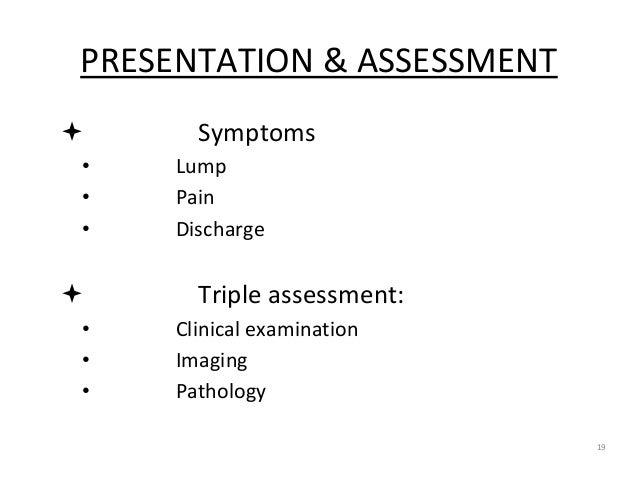 PRESENTATION & ASSESSMENT  Symptoms • Lump • Pain • Discharge  Triple assessment: • Clinical examination • Imaging • Pat...