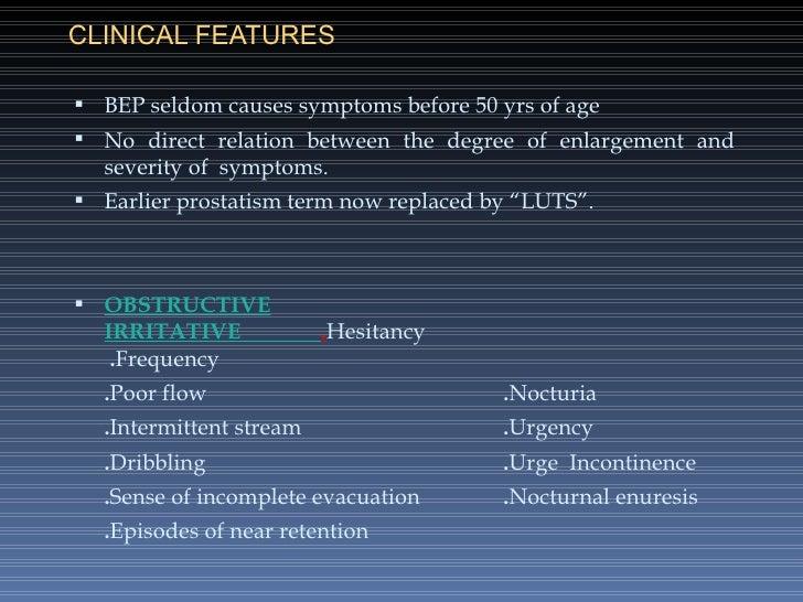 CLINICAL FEATURES <ul><li>BEP seldom causes symptoms before 50 yrs of age </li></ul><ul><li>No direct relation between the...