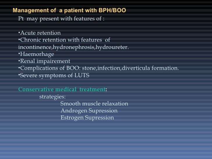 Management of  a patient with BPH/BOO <ul><li>Pt  may present with features of : </li></ul><ul><li>Acute retention </li></...