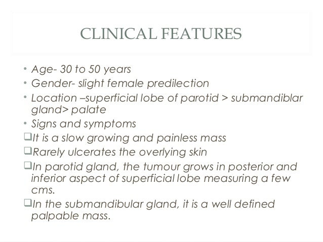 CLINICAL FEATURES • Age- 30 to 50 years • Gender- slight female predilection • Location –superficial lobe of parotid > sub...
