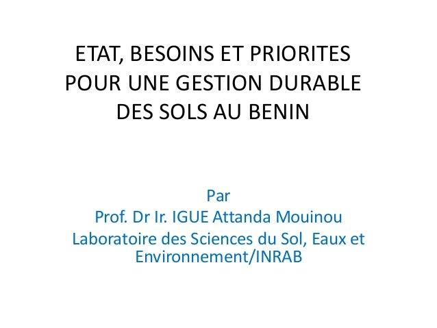 ETAT, BESOINS ET PRIORITES POUR UNE GESTION DURABLE DES SOLS AU BENIN Par Prof. Dr Ir. IGUE Attanda Mouinou Laboratoire de...