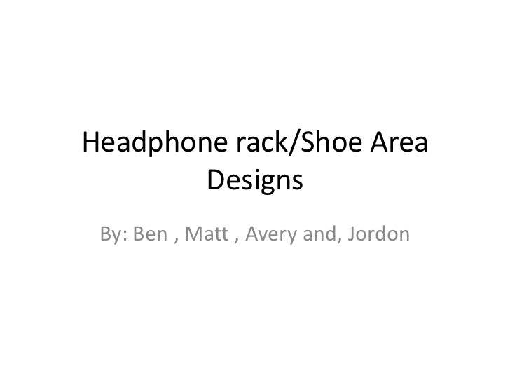 Headphone rack/Shoe Area        Designs By: Ben , Matt , Avery and, Jordon