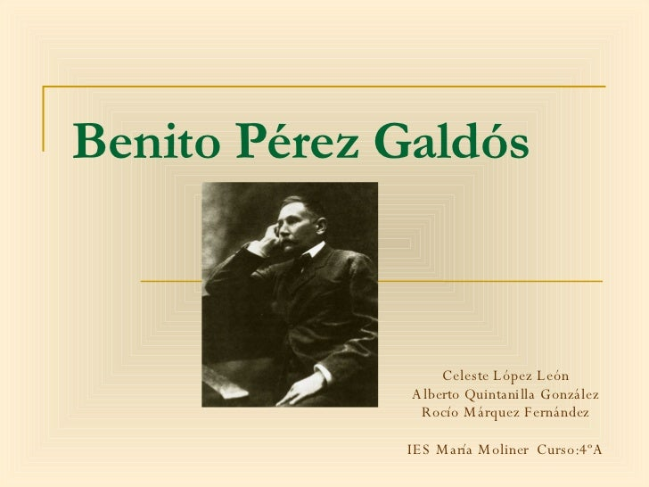 Benito Pérez Galdós Celeste López León Alberto Quintanilla González Rocío Márquez Fernández IES María Moliner  Curso:4ºA