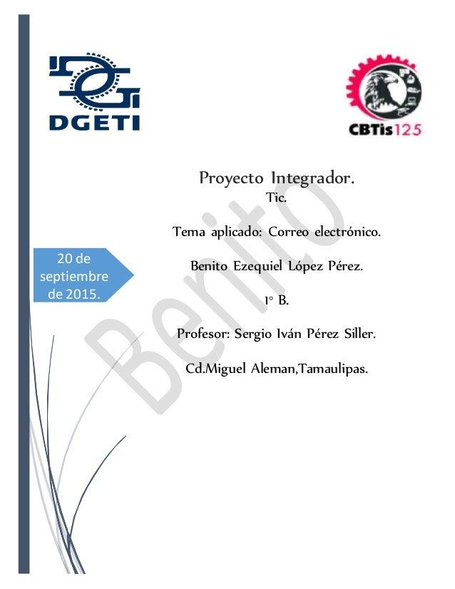 20 de septiembre de 2015. Proyecto Integrador. Tic. Tema aplicado: Correo electrónico. Benito Ezequiel López Pérez. 1° B. ...