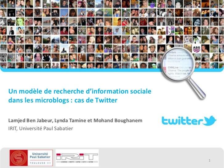 Un modèle de recherche d'information socialedans les microblogs : cas de TwitterLamjed Ben Jabeur, Lynda Tamine et Mohand ...