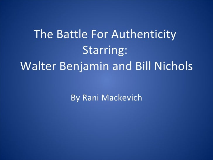 The Battle For Authenticity  Starring:  Walter Benjamin and Bill Nichols By Rani Mackevich