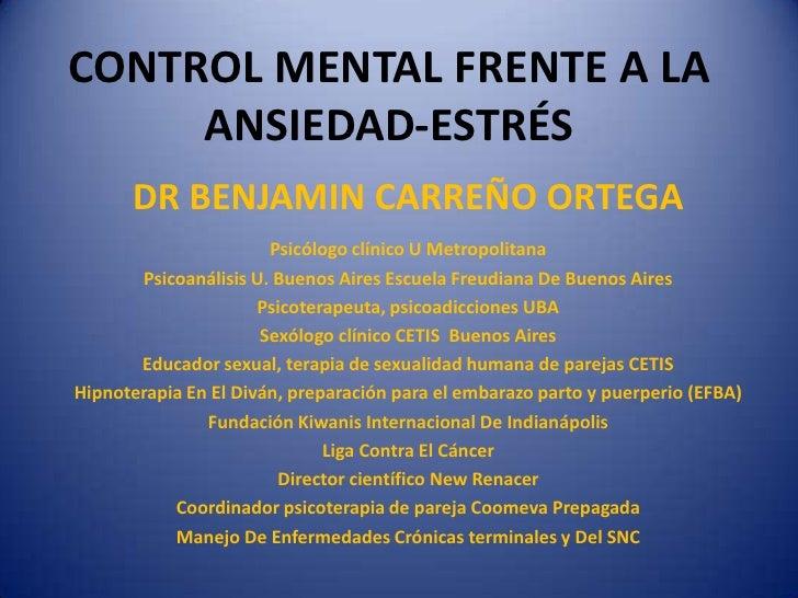 CONTROL MENTAL FRENTE A LA ANSIEDAD-ESTRÉS<br />DR BENJAMIN CARREÑO ORTEGA<br />Psicólogo clínico U Metropolitana<br />Psi...