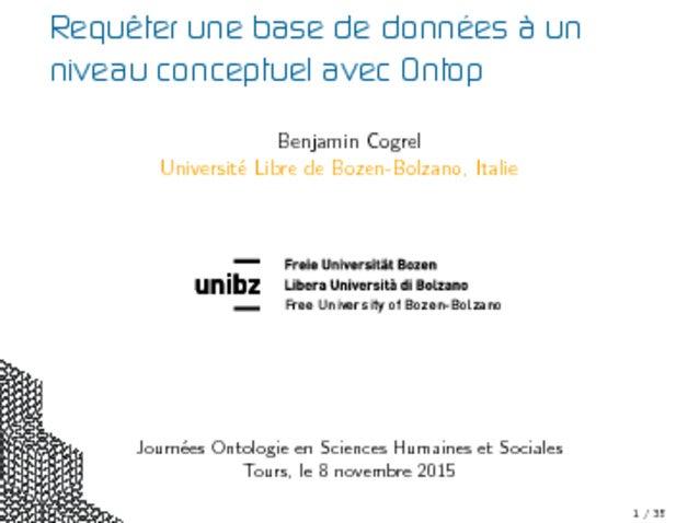 Requêter une base de données à un niveau conceptuel avec Ontop Benjamin Cogrel Université Libre de Bozen-Bolzano, Italie F...