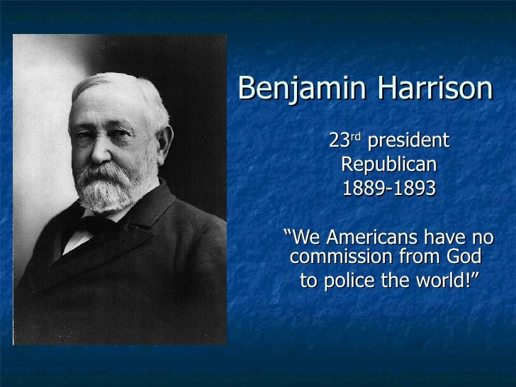 "Benjamin Harrison 23 rd  president Republican 1889-1893 "" We Americans have no commission from God  to police the world!"""