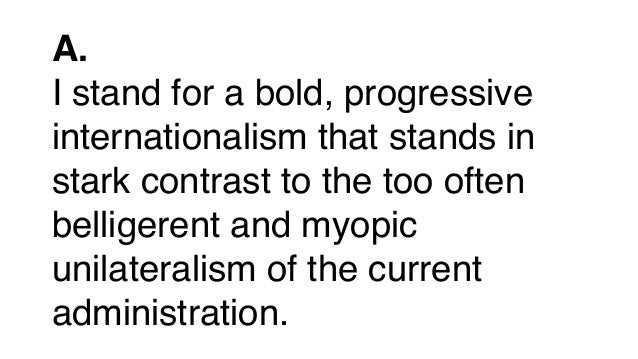 A. I stand for a bold, progressive internationalism that stands in stark contrast to the too often belligerent and myopic ...