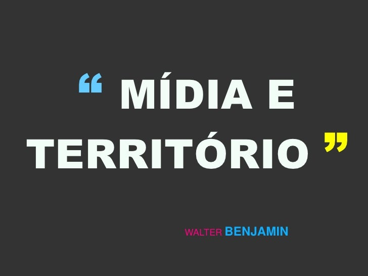 """ MÍDIA E TERRITÓRIO ""      WALTER BENJAMIN"