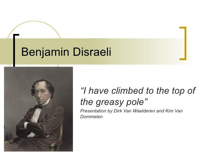 """Benjamin Disraeli """" I have climbed to the top of the greasy pole"""" Presentation by Dirk Van Waelderen and Kim Van Dommelen"""
