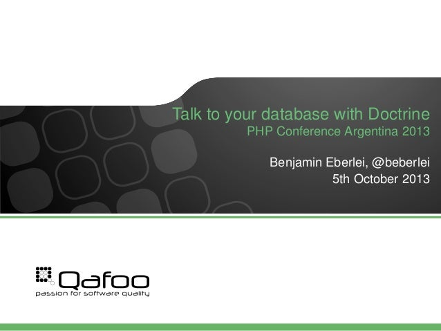 Talk to your database with Doctrine PHP Conference Argentina 2013 Benjamin Eberlei, @beberlei 5th October 2013
