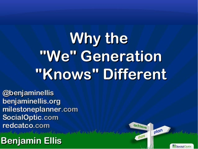 "1 Why theWhy the ""We"" Generation""We"" Generation ""Knows"" Different""Knows"" Different Benjamin EllisBenjamin Ellis @benjamine..."