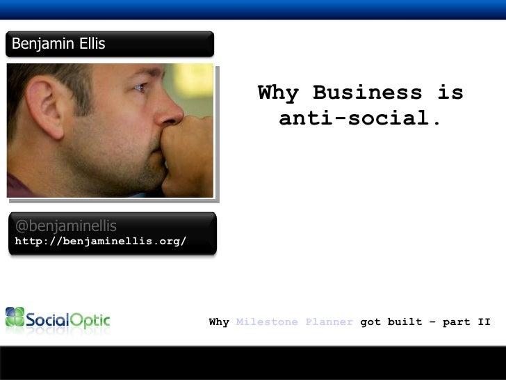 Why Business is anti-social. Why  Milestone Planner  got built – part II Benjamin Ellis @benjaminellis http://benjaminelli...