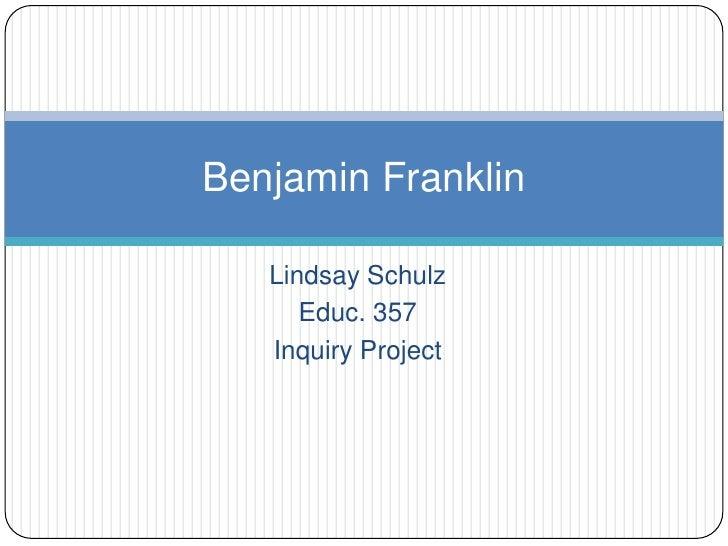 Lindsay Schulz<br />Educ. 357<br />Inquiry Project<br />Benjamin Franklin<br />