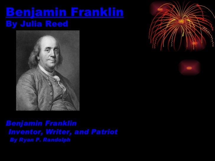 Benjamin Franklin By Julia Reed Benjamin Franklin   Inventor, Writer, and Patriot   By Ryan P. Randolph