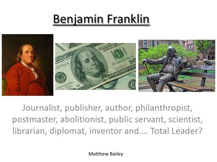 Benjamin Franklin   Journalist, publisher, author, philanthropist,postmaster, abolitionist, public servant, scientist,libr...