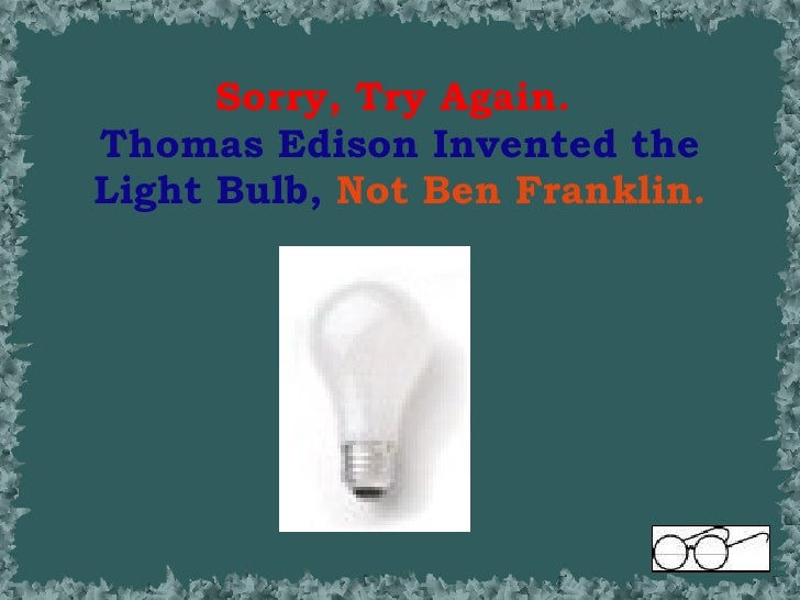 Benjamin Franklin powerpoint:25. Sorry, Try Again. Thomas Edison Invented the Light Bulb, Not Ben  Franklin.,Lighting