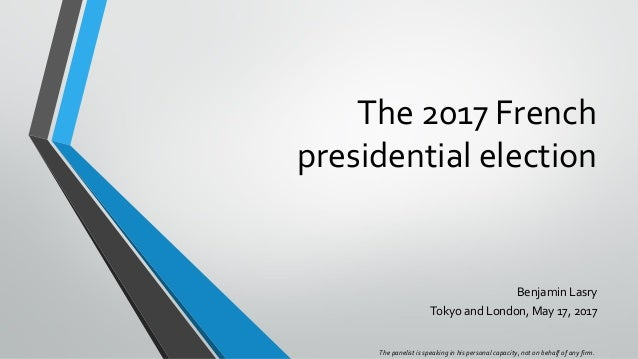 The 2017 French presidential election Benjamin Lasry Tokyo and London, May 17, 2017 The panelist is speaking in his person...