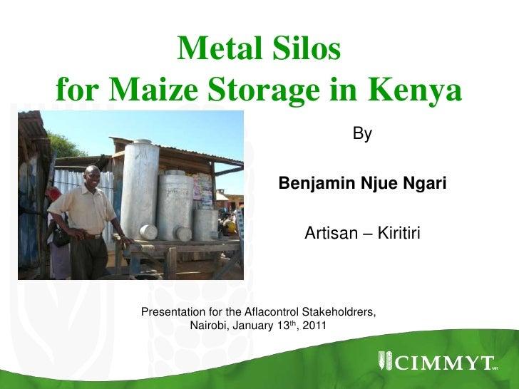 Metal Silos for Maize Storage in Kenya<br />By<br />Benjamin NjueNgari<br />Artisan – Kiritiri<br />Presentation for the A...