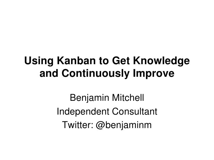 Using Kanban to Get Knowledge and Continuously Improve<br />Benjamin Mitchell<br />Independent Consultant<br />Twitter: @b...