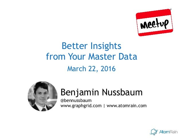 Better Insights from Your Master Data March 22, 2016 Benjamin Nussbaum  @bennussbaum www.graphgrid.com | www.atomrain.com