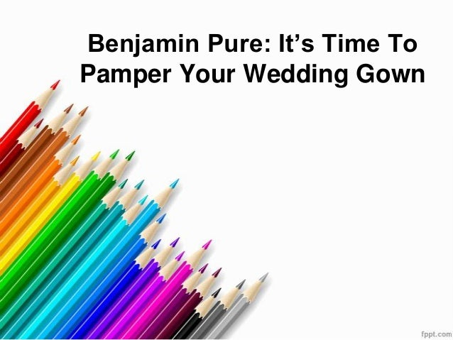 Benjamin Pure: It's Time To Pamper Your Wedding Gown