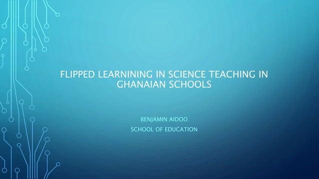 FLIPPED LEARNINING IN SCIENCE TEACHING IN GHANAIAN SCHOOLS BENJAMIN AIDOO SCHOOL OF EDUCATION