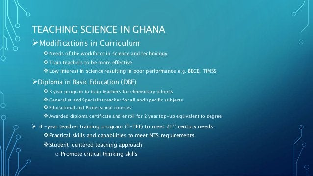 TEACHING SCIENCE IN GHANA Modifications in Curriculum Needs of the workforce in science and technology Train teachers t...