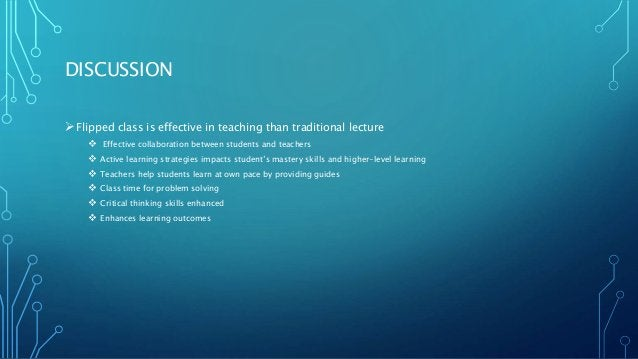 DISCUSSION Flipped class is effective in teaching than traditional lecture  Effective collaboration between students and...