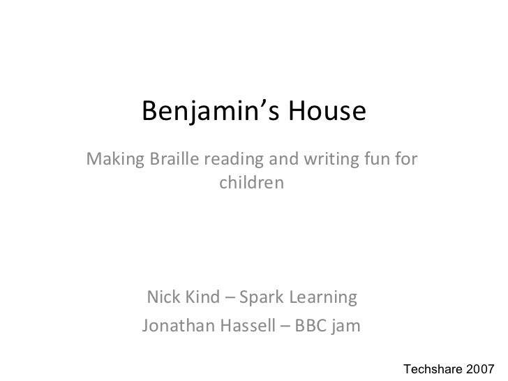 Benjamin ' s House Making Braille reading and writing fun for children Nick Kind – Spark Learning Jonathan Hassell – BBC jam