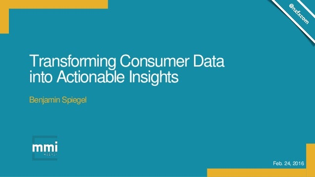 Transforming Consumer Data into Actionable Insights Feb. 24, 2016 Benjamin Spiegel