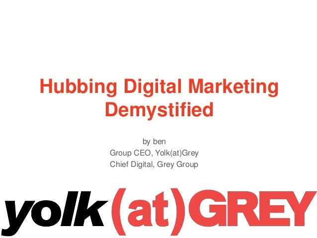 Hubbing Digital Marketing Demystified by ben Group CEO, Yolk(at)Grey Chief Digital, Grey Group 1
