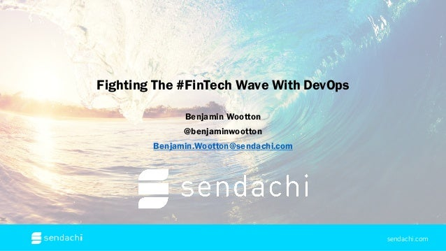 Fighting The #FinTech Wave With DevOps Benjamin Wootton @benjaminwootton Benjamin.Wootton@sendachi.com sendachi.com
