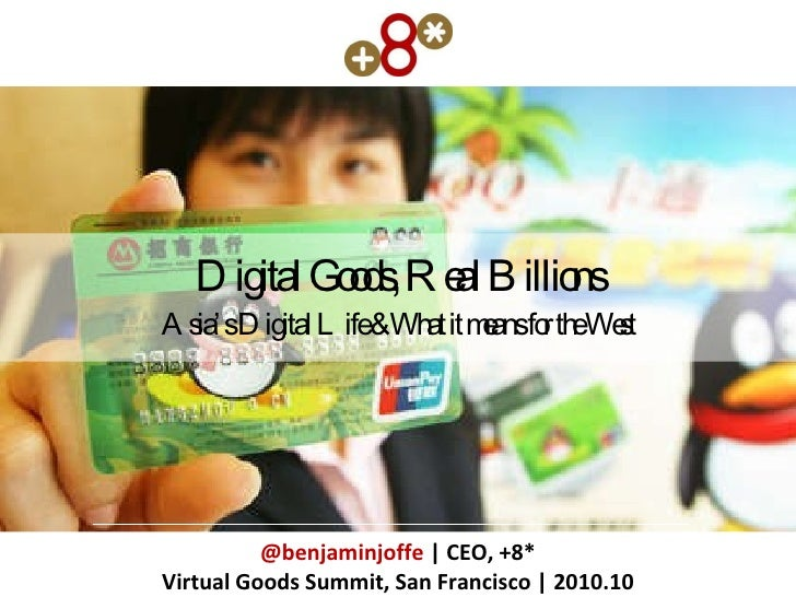 Digital Goods, Real Billions Asia's Digital Life & What it means for the West @benjaminjoffe  | CEO, +8* Virtual Goods Sum...