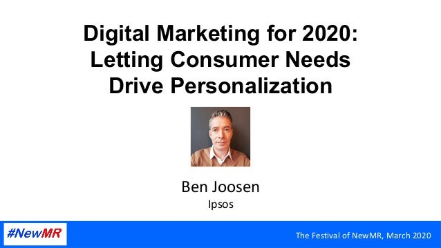 Digital Marketing for 2020: Letting Consumer Needs Drive Personalization Ben	Joosen	 Ipsos	 The	Festival	of	NewMR,	March	2...