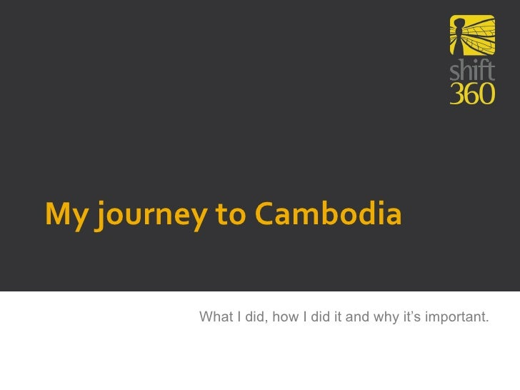 My journey to Cambodia         What I did, how I did it and why it's important.