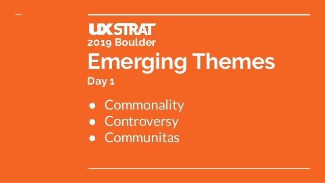 2019 Boulder Emerging Themes Day 1 ● Commonality ● Controversy ● Communitas