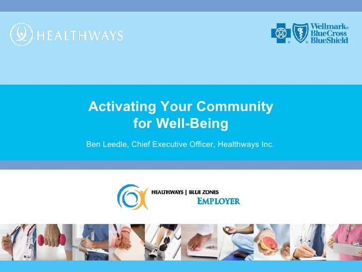 Activating Your Community for Well-Being Ben Leedle, Chief Executive Officer, Healthways Inc.