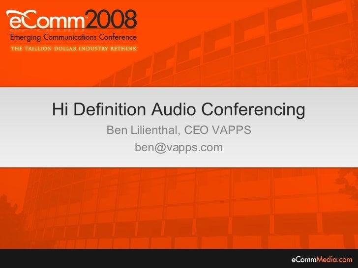 Hi Definition Audio Conferencing Ben Lilienthal, CEO VAPPS [email_address]