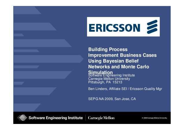 © 2009 Carnegie Mellon University Building Process Improvement Business Cases Using Bayesian Belief Networks and Monte Car...