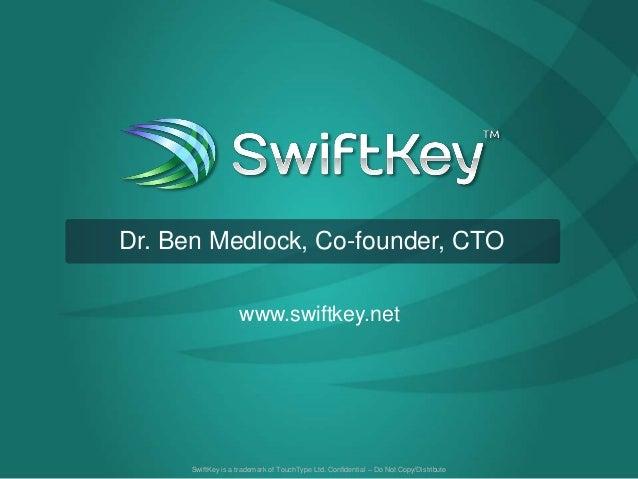 SwiftKey is a trademark of TouchType Ltd. Confidential – Do Not Copy/Distributewww.swiftkey.netDr. Ben Medlock, Co-founder...
